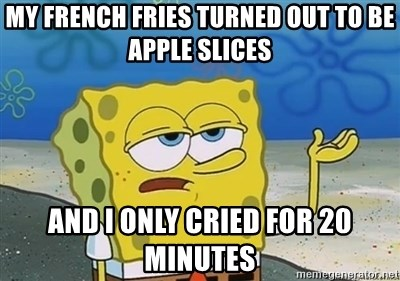I'll have you know - MY FRENCH FRIES TURNED OUT TO BE APPLE SLICES AND I ONLY CRIED FOR 20 MINUTES
