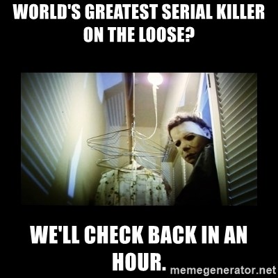 Michael Myers - World's Greatest Serial Killer on the Loose? We'll Check Back in an Hour.