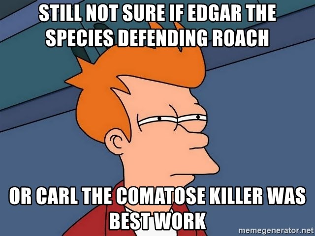 Futurama Fry - still not sure if Edgar the species defending roach or Carl the comatose killer was best work