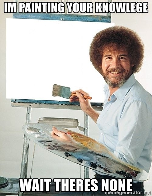 Bob Ross - IM PAINTING YOUR KNOWLEGE WAIT THERES NONE