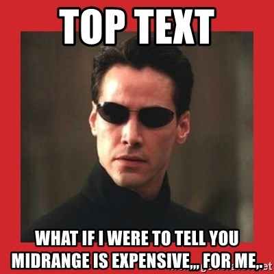 Neo Matrix - TOP TEXT what if i were to tell you midrange is expensive,,, for me,.