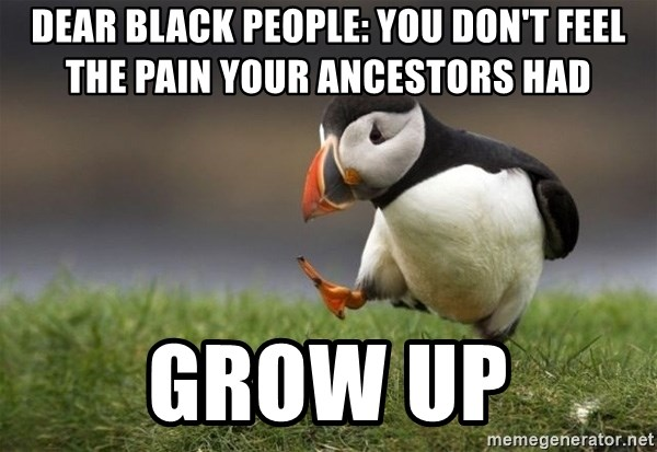 Unpopular Opinion Puffin - dear black people: You don't feel the pain your ancestors had grow up