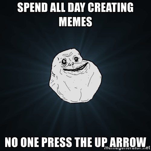 Forever Alone - Spend all day creating memes no one press the up arrow