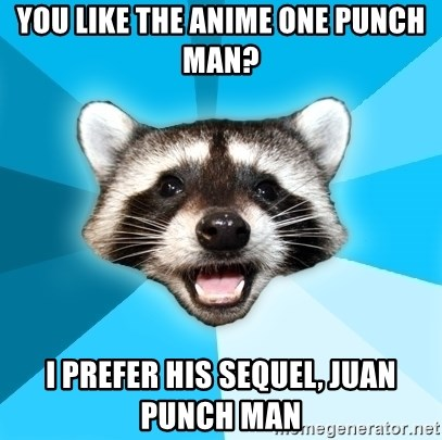 Lame Pun Coon - You like the anime one punch man? I prefer his sequel, Juan punch man