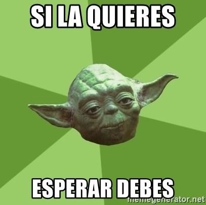 Advice Yoda Gives - si la quieres  esperar debes