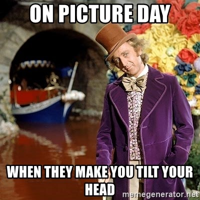 Willy Wonka - ON PICTURE DAY WHEN THEY MAKE YOU TILT YOUR HEAD
