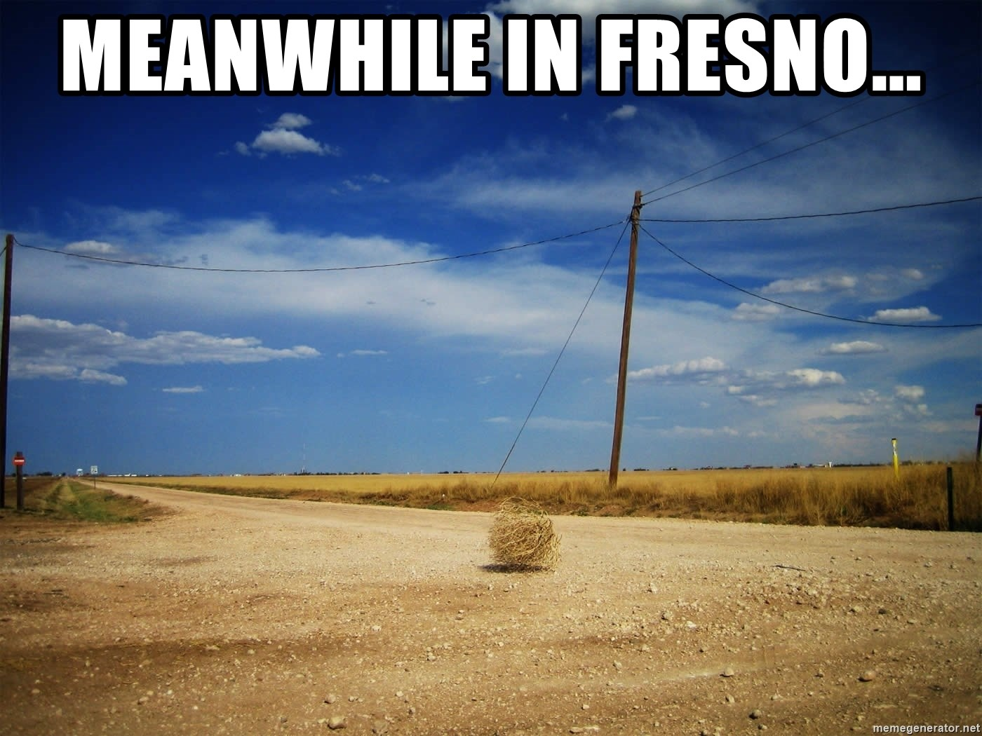 meanwhile in fresno... - Deserted Place | Meme Generator