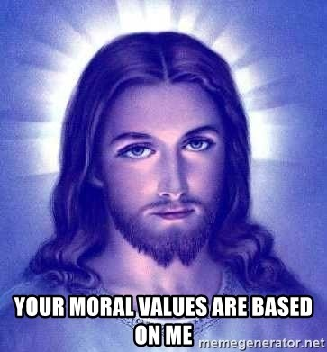 Jesus Christ - your moral values are based on me
