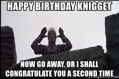 Monty Python French Knight Taunt - Happy Birthday knigget Now Go Away, or I shall congratulate you a second time