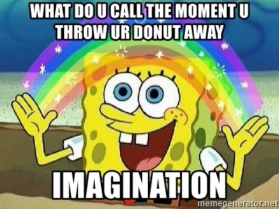 Imagination - what do u call the moment u throw ur donut away imagination