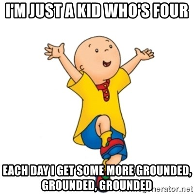 caillou - I'm just a kid who's four Each day I get some more grounded, grounded, grounded