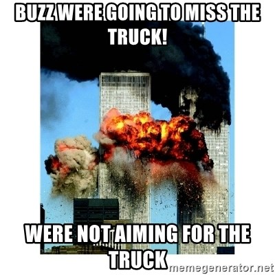 buzz were going to miss the truck were not aiming for the truck 9