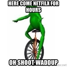 Dat boi frog - here come netfilx for hours oh shoot waddup
