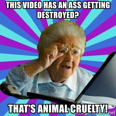 old lady - this video has an ass getting destroyed? that's animal cruelty!