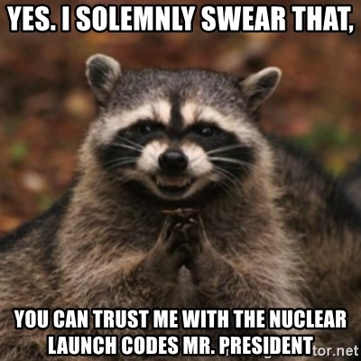 evil raccoon - Yes. I solemnly swear that, You can trust me with the nuclear launch codes Mr. President