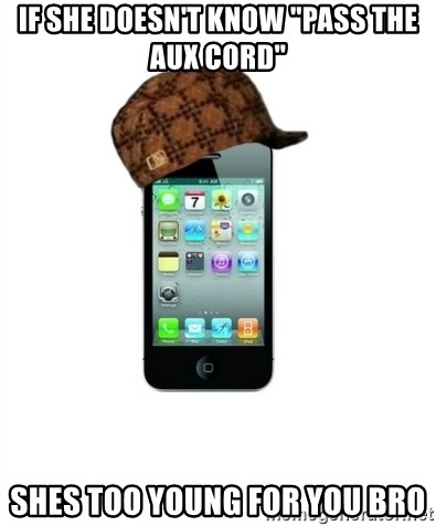 """Scumbag iPhone 4 - If she doesn't know """"pass the aux cord"""" shes too young for you bro"""