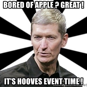 Tim Cook Time - BORED OF APPLE ? GREAT ! IT'S HOOVES EVENT TIME !