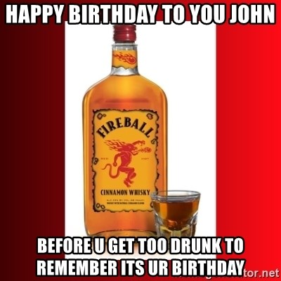 Happy Birthday To You John Before U Get Too Drunk To Remember Its Ur
