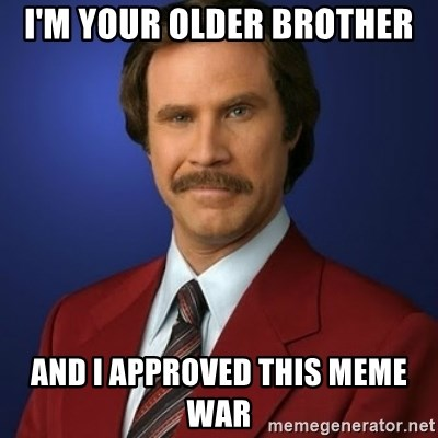 Anchorman Birthday - I'm your older brother and I approved this meme war