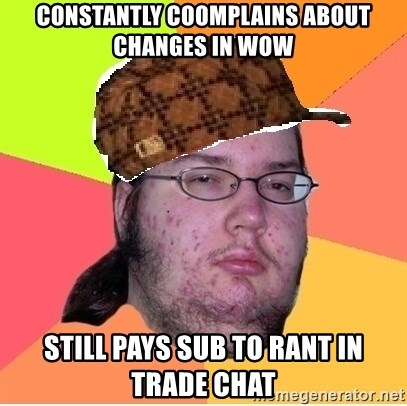 Scumbag nerd - Constantly coomplains about changes in WoW Still pays sub to rant in trade chat