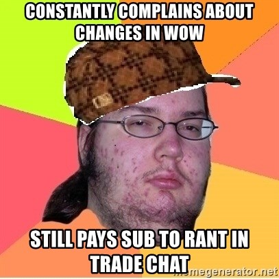 Scumbag nerd - Constantly complains about changes in WoW Still pays sub to rant in trade chat