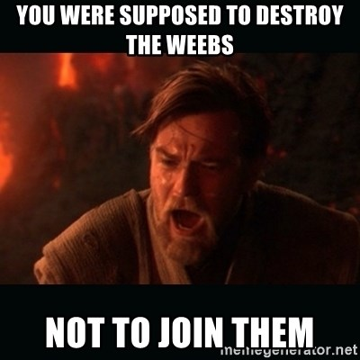 You were supposed to destroy the weebs not to join them - Obi Wan Kenobi