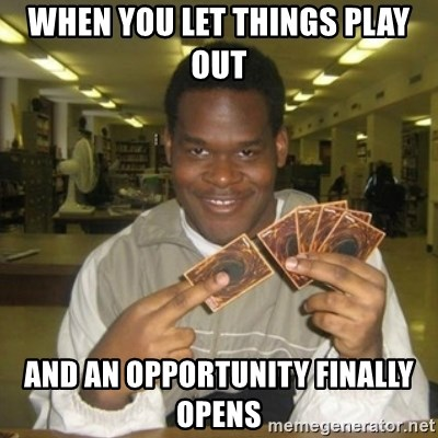 You just activated my trap card - When you let things play out And an opportunity finally opens