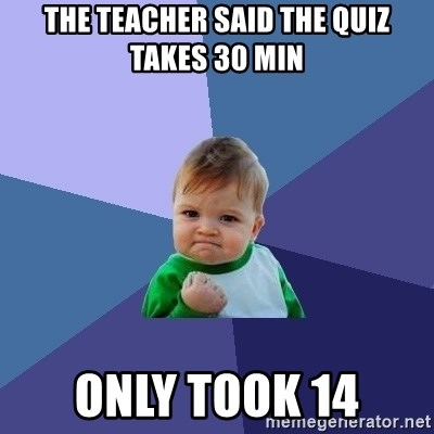 Success Kid - The teacher said the quiz takes 30 min Only took 14