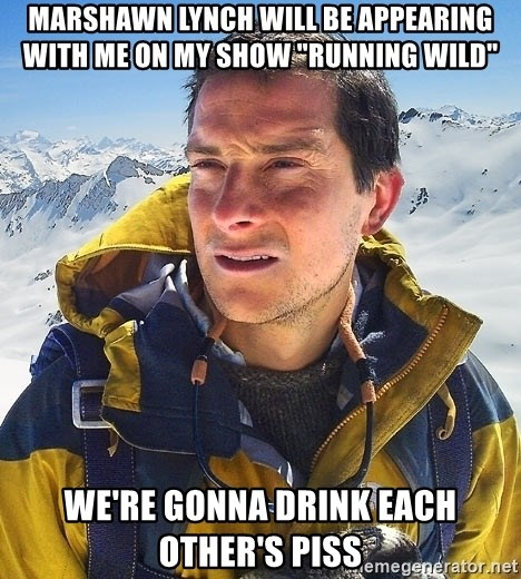 """Bear Grylls Loneliness - Marshawn lynch will be appearing with me on my show """"running wild"""" we're gonna drink each other's piss"""