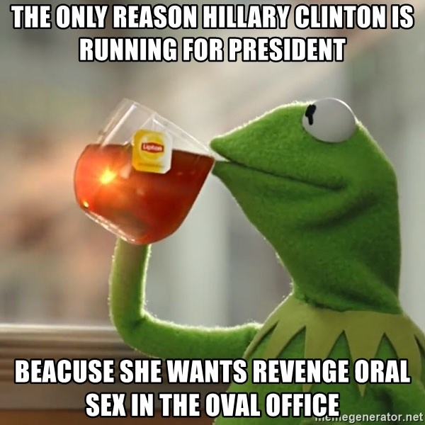 Kermit The Frog Drinking Tea - The only reason hillary clinton is running for president beacuse she wants revenge oral sex in the oval office