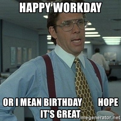 Happy Workday Or I Mean Birthday Hope It S Great Office