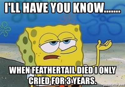 I'll have you know - I'll have you know....... When Feathertail died I only cried for 3 years.