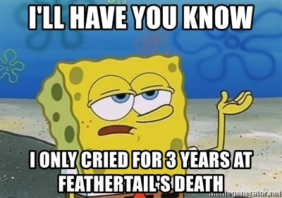 I'll have you know - I'll have you know I only cried for 3 years at feathertail's death