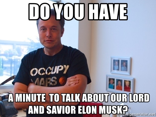 do you have a minute to talk about our lord and savior elon musk