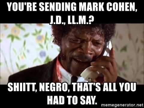 Pulp Fiction sending the Wolf - You're sending Mark Cohen, J.D., LL.M.? Shiitt, negro, that's all you had to say.