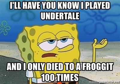 I'll have you know - I'll have you know I played undertale and I only died to a froggit 100 times