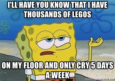 I'll have you know - I'll have you know that I have thousands of Legos  on my floor and only cry 5 days a week