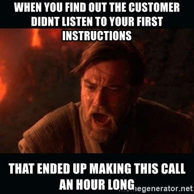 """Obi Wan Kenobi """"You were my brother!"""" - When you find out the customer didnt listen to your first instructions that ended up making this call an hour long"""