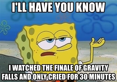 I'll have you know - I'll have you know I watched the finale of Gravity Falls and only cried for 30 minutes