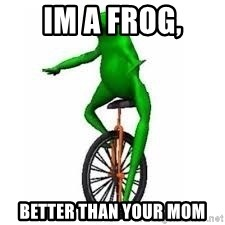 Dat boi frog - Im a Frog, Better than your mom