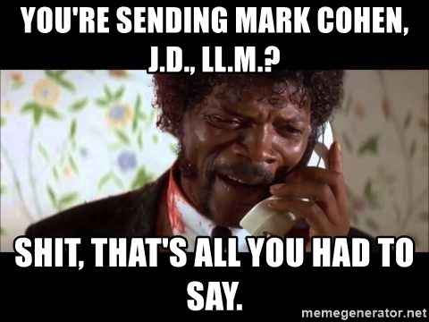 Pulp Fiction sending the Wolf - You're sending mark cohen, J.D., LL.M.? shit, that's all you had to say.