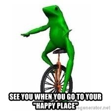 """Dat boi frog - See you when you go to your """"happy place"""""""