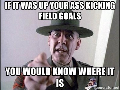 full metal jacket - If it was up your ass kicking field goals  you would know where it is