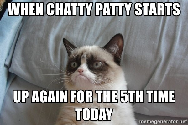 When Chatty Patty Starts Up Again For The 5th Time Today Grumpy