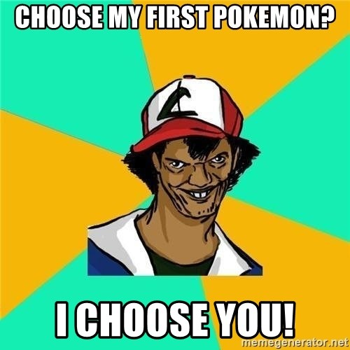 Dat Ash - choose my first pokemon? i choose you!