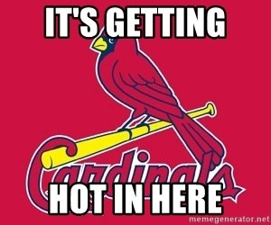 st. louis Cardinals - It's getting  hot in here