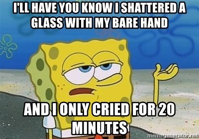 I'll have you know - I'll have you know I shattered a glass with my bare hand and I only cried for 20 minutes