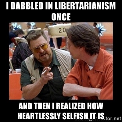 walter sobchak - I dabbled in libertarianism once And then I realized how heartlessly selfish it is