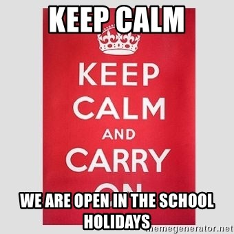 Keep Calm We Are Open In The School Holidays Keep Calm Meme