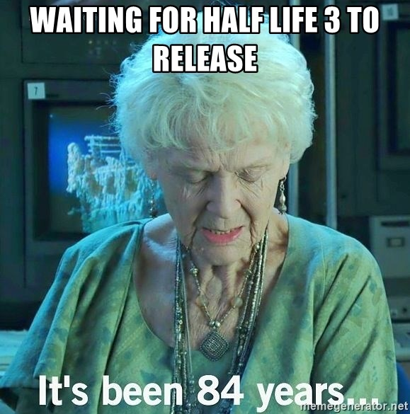 It's Been 84 years... - waiting for half life 3 to release